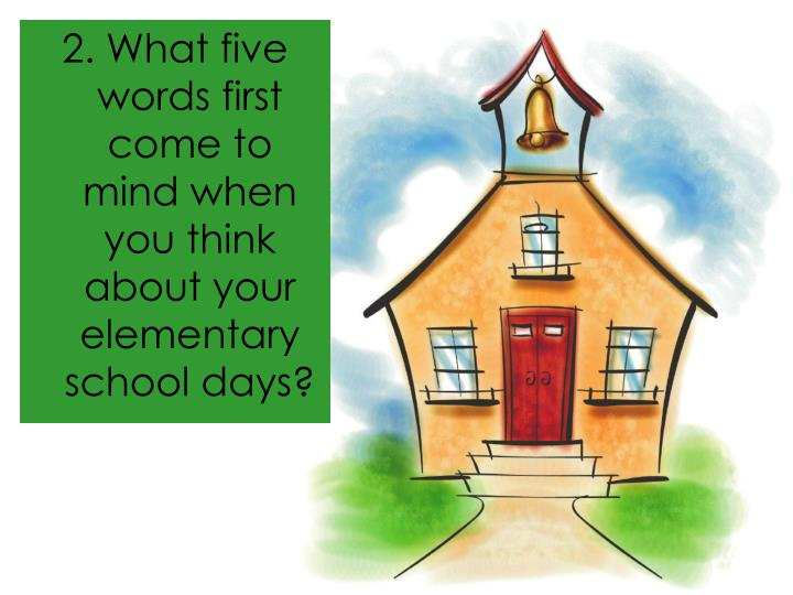 2. What five words first come to mind when you think about your elementary school days?