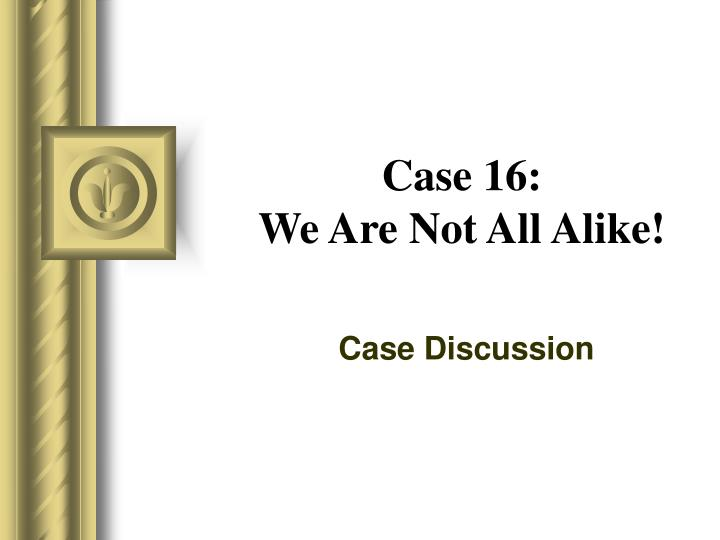case 16 we are not all alike n.