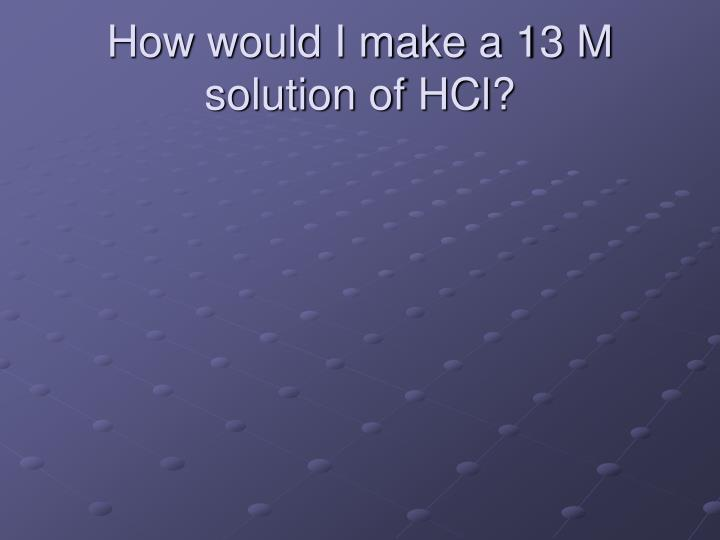 How would I make a 13 M solution of
