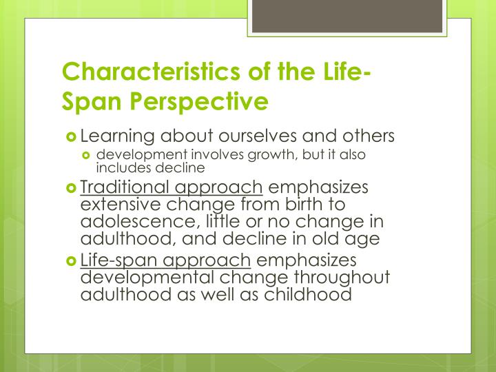 characteristics of life span development 10 development and its stages  • describe development across life span  development and its stages :: 109 1 bramhacharya: bramhacharya is the period of apprenticeship during this ashram, the major life task is learning and discipline of a student (shisya) under the guidance of a.