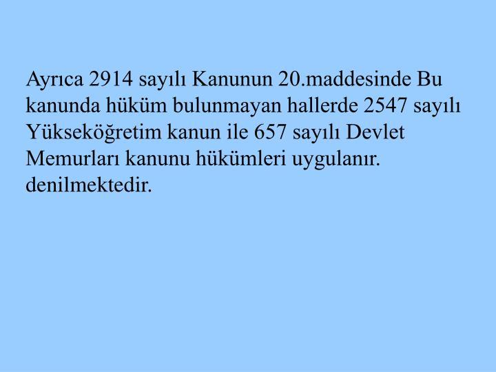 Ayrıca 2914 sayılı Kanunun 20.maddesinde Bu kanunda hüküm bulunmayan hallerde 2547 sayılı Yükseköğretim kanun ile 657 sayılı Devlet Memurları kanunu hükümleri uygulanır. denilmektedir.