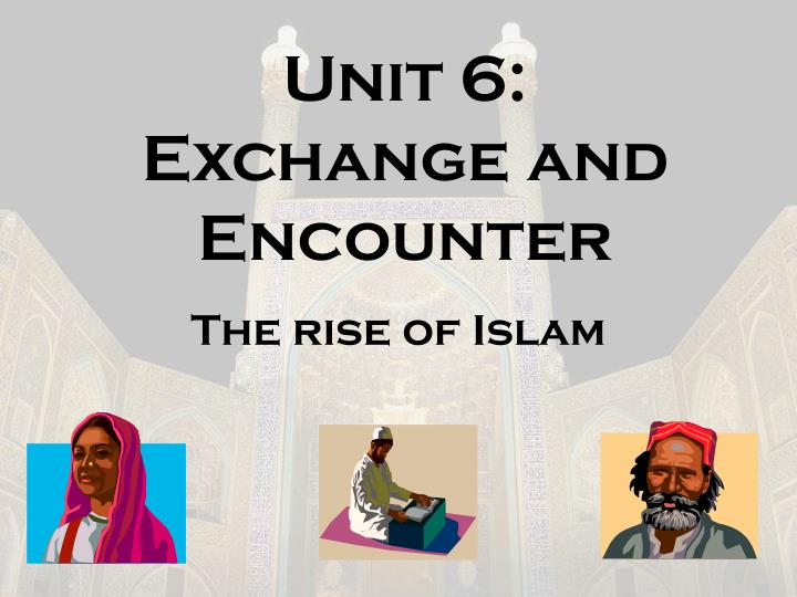 Unit 6 exchange and encounter