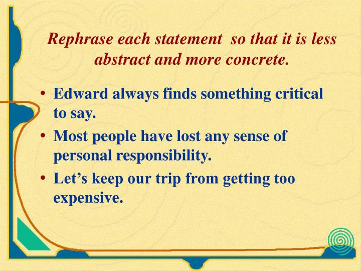Rephrase each statement  so that it is less abstract and more concrete.