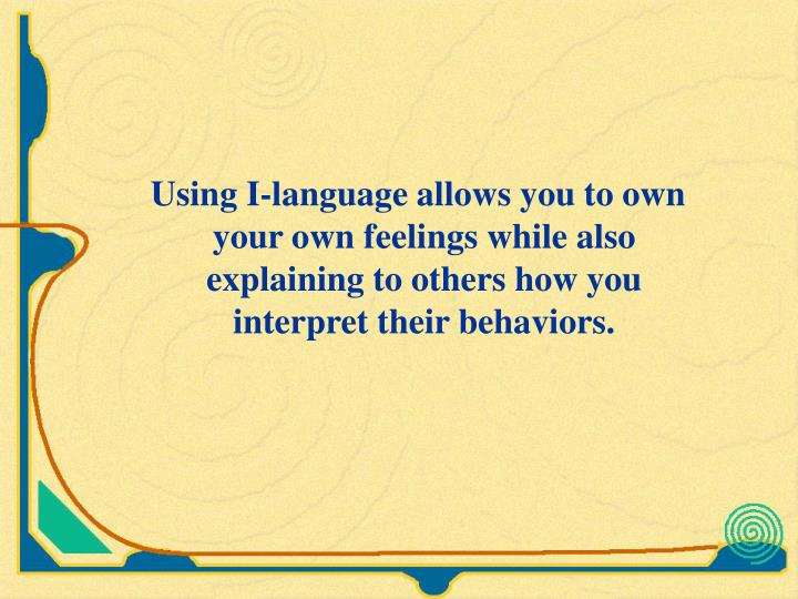 Using I-language allows you to own your own feelings while also explaining to others how you interpret their behaviors.