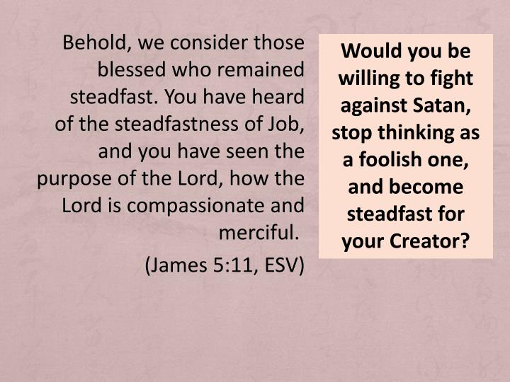 Would you be willing to fight against Satan, stop thinking as a foolish one, and become steadfast for your Creator?
