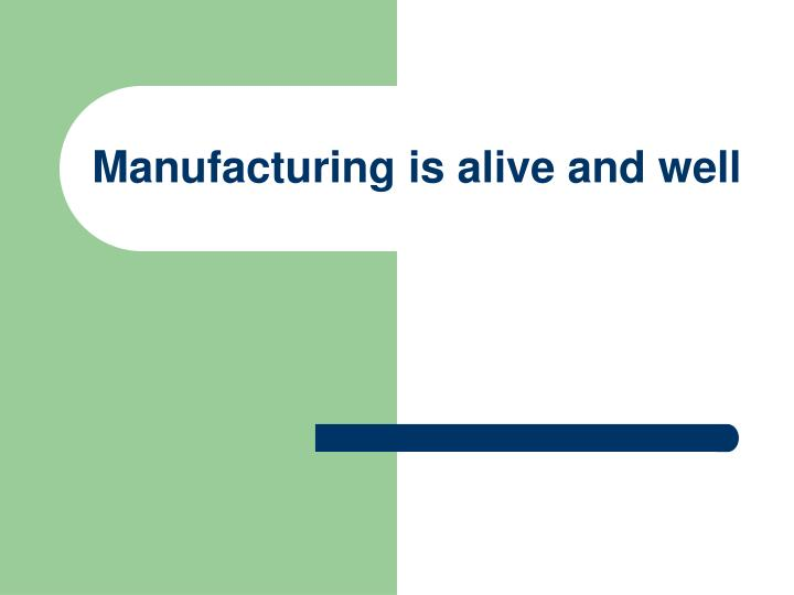 manufacturing is alive and well n.