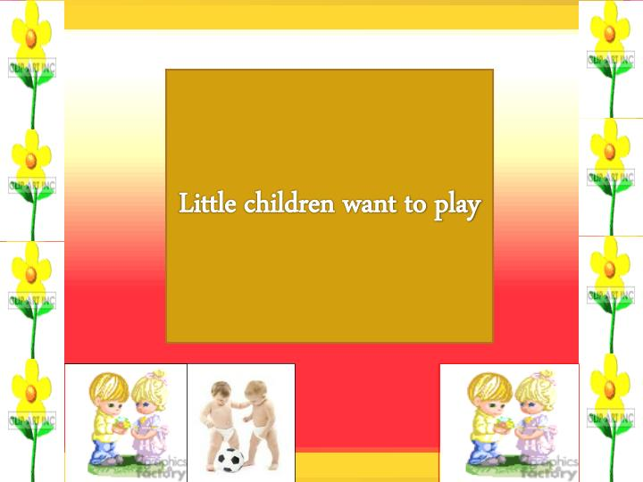 Little children want to play