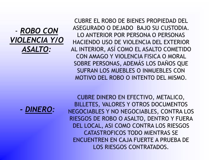 CUBRE EL ROBO DE BIENES PROPIEDAD DEL ASEGURADO O DEJADO  BAJO SU CUSTODIA. LO ANTERIOR POR PERSONA O PERSONAS HACIENDO USO DE VIOLENCIA DEL EXTERIOR AL INTERIOR, ASÍ COMO EL ASALTO COMETIDO CON AMAGO Y VIOLENCIA FISICA O MORAL SOBRE PERSONAS, ADEMÁS LOS DAÑOS QUE SUFRAN LOS MUEBLES O INMUEBLES CON MOTIVO DEL ROBO O INTENTO DEL MISMO.