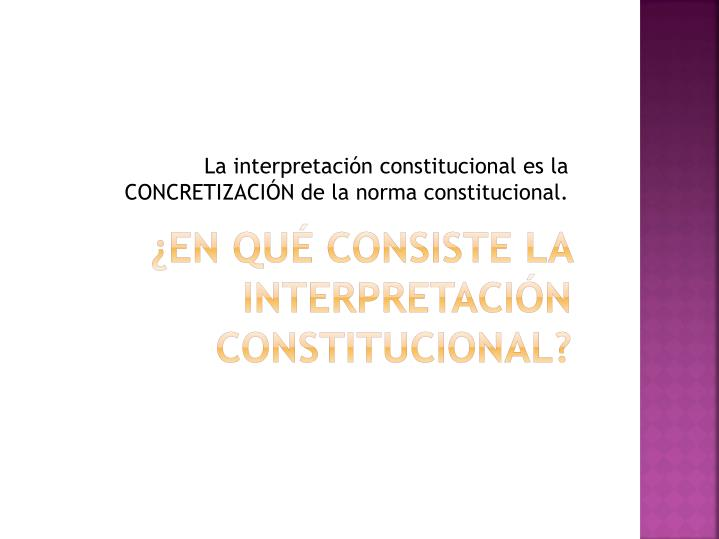 La interpretación constitucional es la CONCRETIZACIÓN de la norma constitucional.