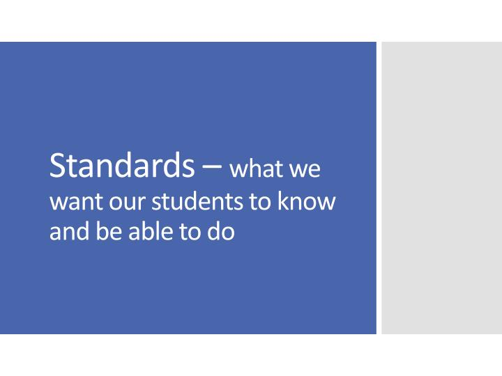 Standards what we want our students to know and be able to do