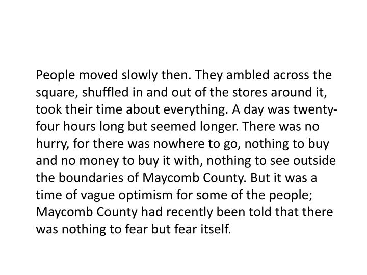 People moved slowly then. They ambled across the square, shuffled in and out of the stores around it, took their time about everything. A day was twenty-four hours long but seemed longer. There was no hurry, for there was nowhere to go, nothing to buy and no money to buy it with, nothing to see outside the boundaries of Maycomb County. But it was a time of vague optimism for some of the people; Maycomb County had recently been told that there was nothing to fear but fear itself.