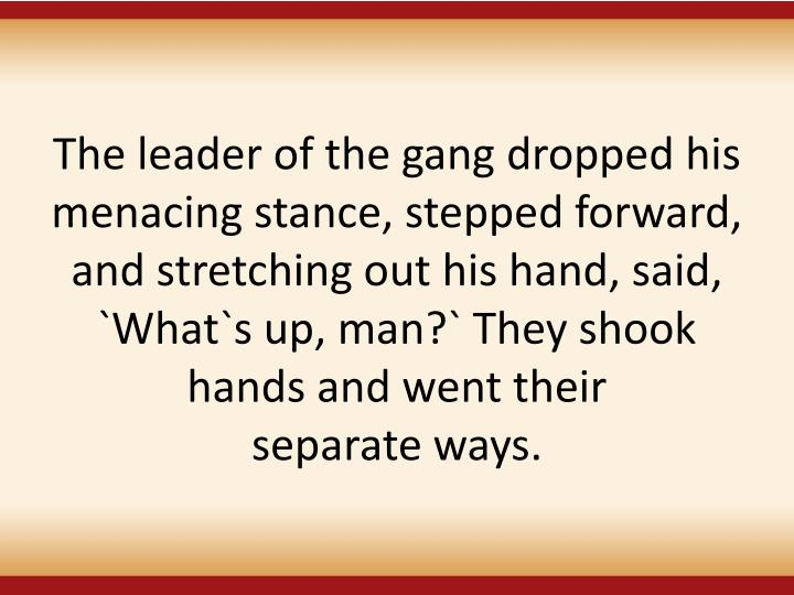 The leader of the gang dropped his menacing stance, stepped forward, and stretching out his hand, said, `What`s up, man