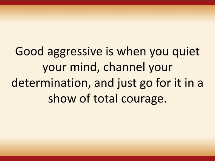 Good aggressive is when you quiet your mind, channel your determination, and just go for it in a show of total courage.