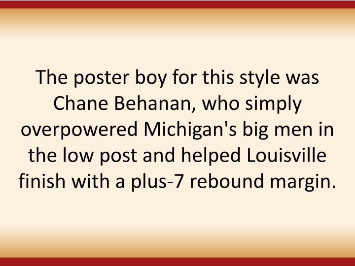 The poster boy for this style was Chane Behanan, who simply overpowered Michigan's big men in the low post and helped Louisville finish with a plus-7 rebound margin.