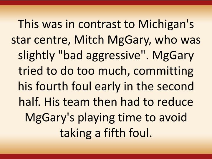 """This was in contrast to Michigan's star centre, Mitch MgGary, who was slightly """"bad aggressive"""". MgGary tried to do too much, committing his fourth foul early in the second half. His team then had to reduce MgGary's playing time to avoid taking a fifth foul."""