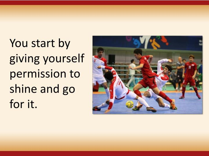 You start by giving yourself permission to shine and go for it.