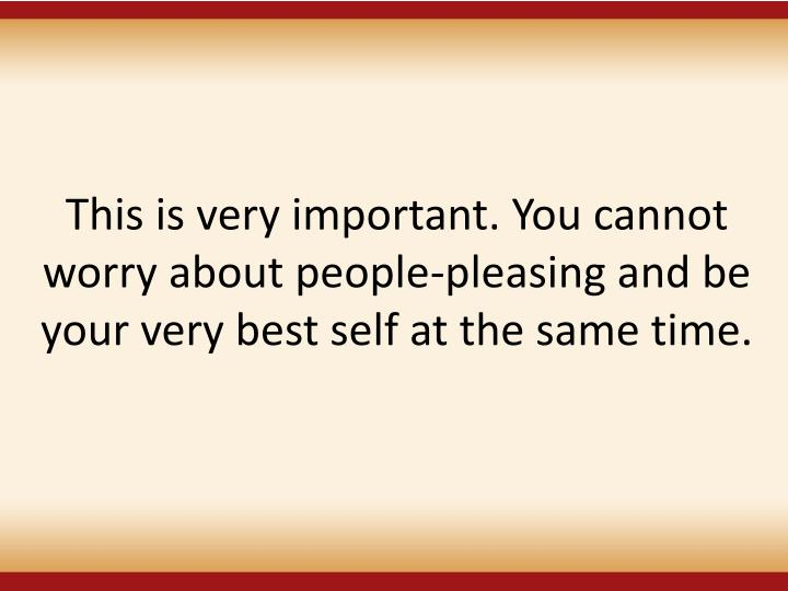 This is very important. You cannot worry about people-pleasing and be your very best self at the same time.
