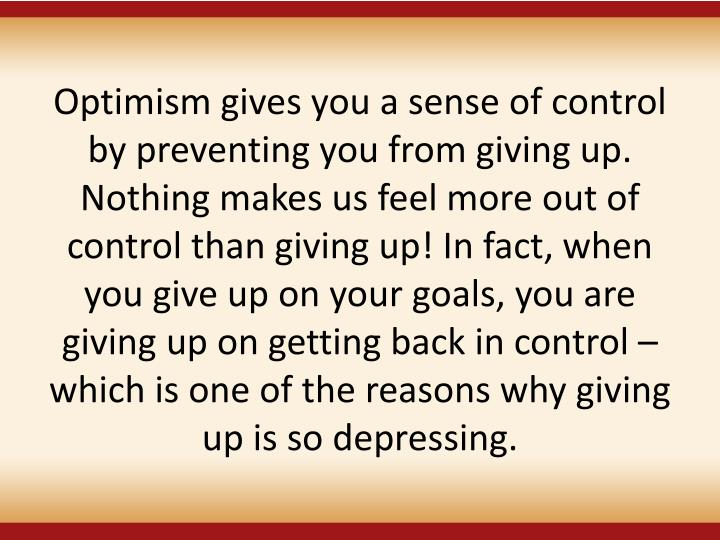 Optimism gives you a sense of control by preventing you from giving up. Nothing makes us feel more out of control than giving up! In fact, when you give up on your goals, you are giving up on getting back in control – which is one of the reasons why giving up is so depressing.
