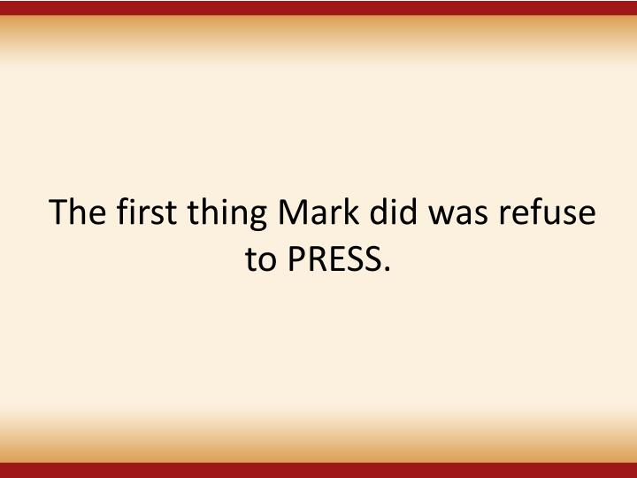 The first thing Mark did was refuse to PRESS.