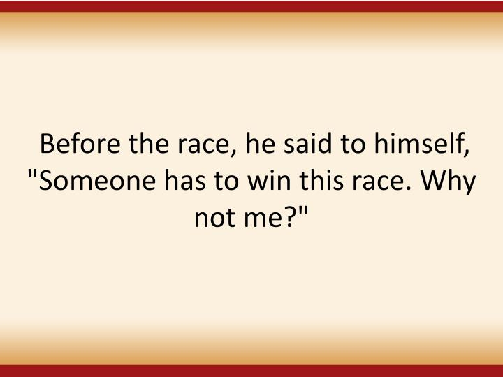 """Before the race, he said to himself, """"Someone has to win this race. Why not me?"""""""