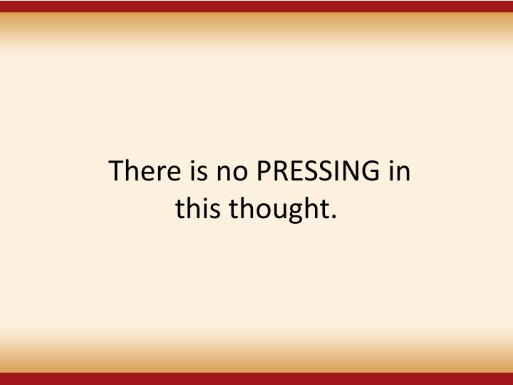 There is no PRESSING in