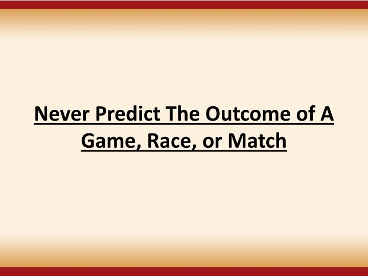 Never Predict The Outcome of A Game, Race, or Match