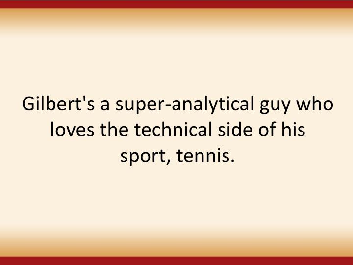 Gilbert's a super-analytical guy who loves the technical side of his