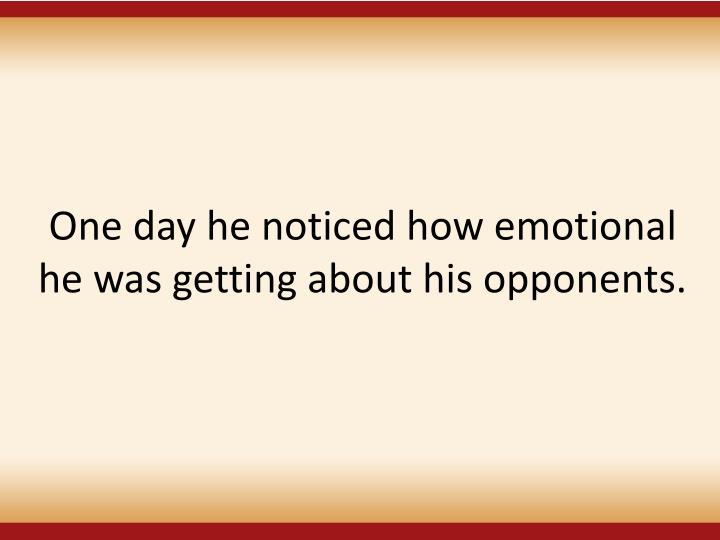 One day he noticed how emotional he was getting about his opponents.