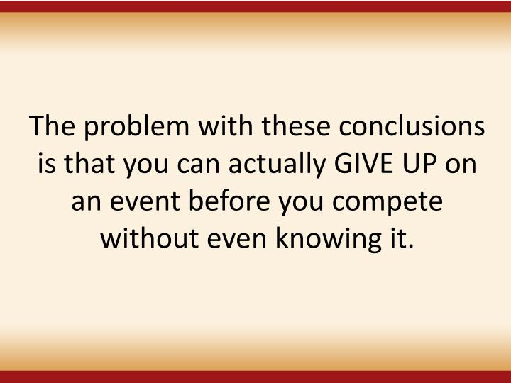 The problem with these conclusions is that you can actually GIVE UP on an event before you compete without even knowing it.