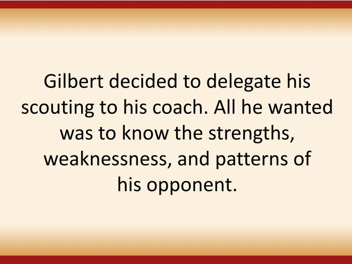 Gilbert decided to delegate his scouting to his coach. All he wanted was to know the strengths, weaknessness, and patterns of