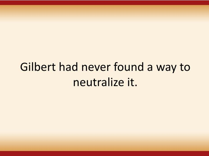 Gilbert had never found a way to neutralize it.