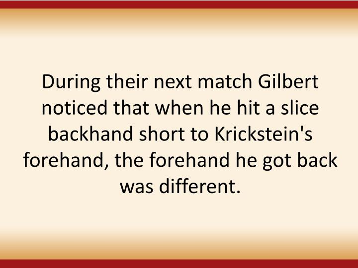 During their next match Gilbert noticed that when he hit a slice backhand short to Krickstein's forehand, the forehand he got back was different.
