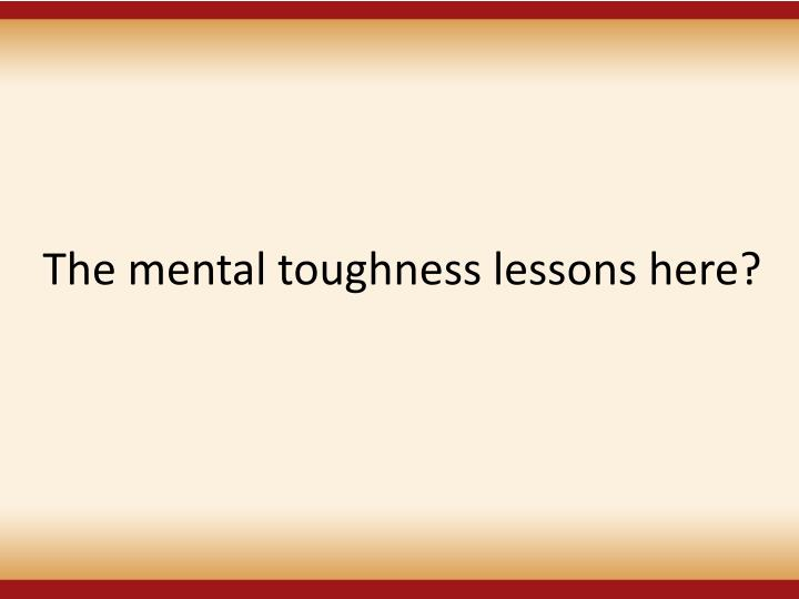 The mental toughness lessons here?