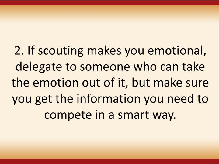 2. If scouting makes you emotional, delegate to someone who can take the emotion out of it, but make sure you get the information you need to compete in a smart way.