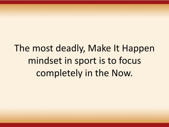 The most deadly, Make It Happen mindset in sport is to focus completely in the Now.