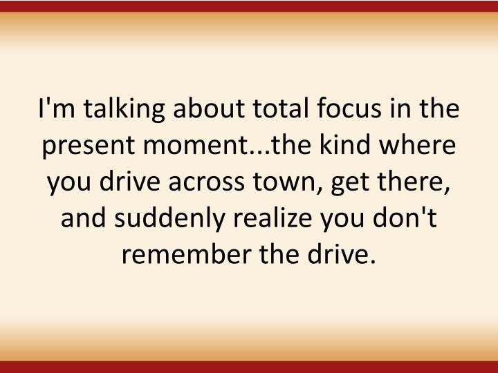 I'm talking about total focus in the present moment...the kind where you drive across town, get there, and suddenly realize you don't remember the drive.