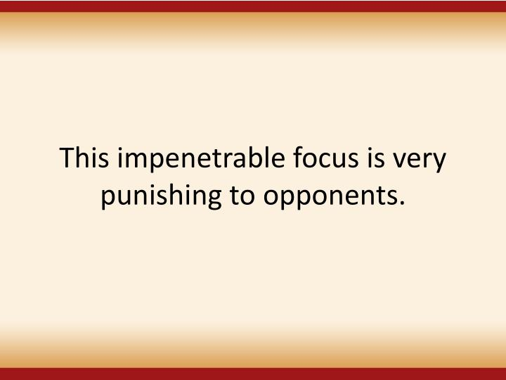 This impenetrable focus is very punishing to opponents.