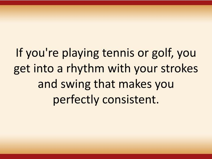 If you're playing tennis or golf, you get into a rhythm with your strokes and swing that makes you
