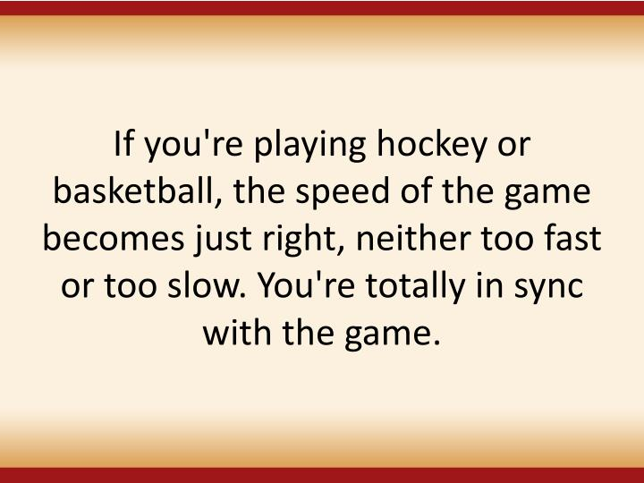 If you're playing hockey or basketball, the speed of the game becomes just right, neither too fast or too slow. You'retotally in sync with the game.