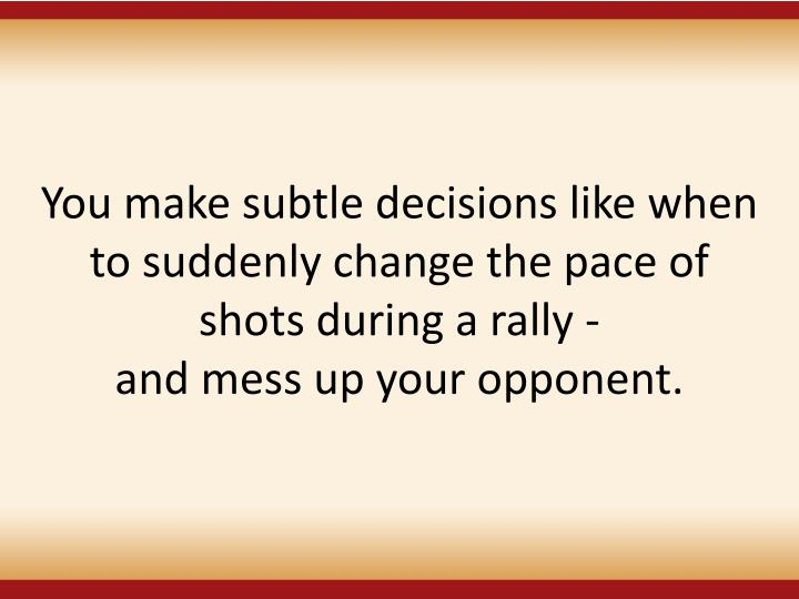 You make subtle decisions like when to suddenly change the pace of shots during a rally -
