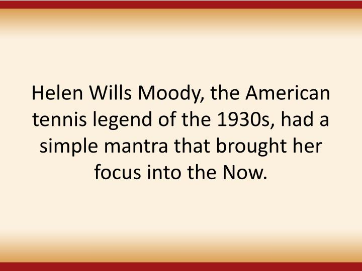 Helen Wills Moody, the American tennis legend of the 1930s, had a simple mantra that brought her focus into the Now.