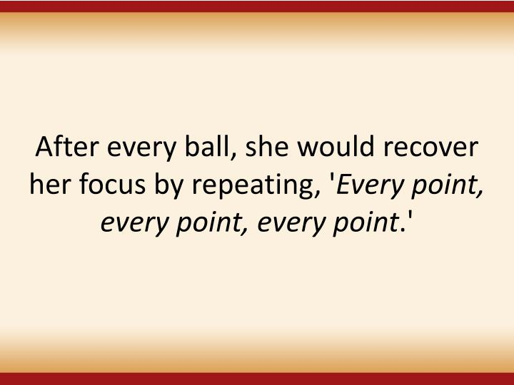 After every ball, she would recover her focus by repeating, '