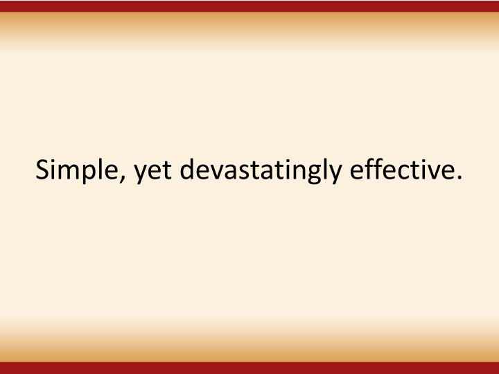 Simple, yet devastatingly effective.