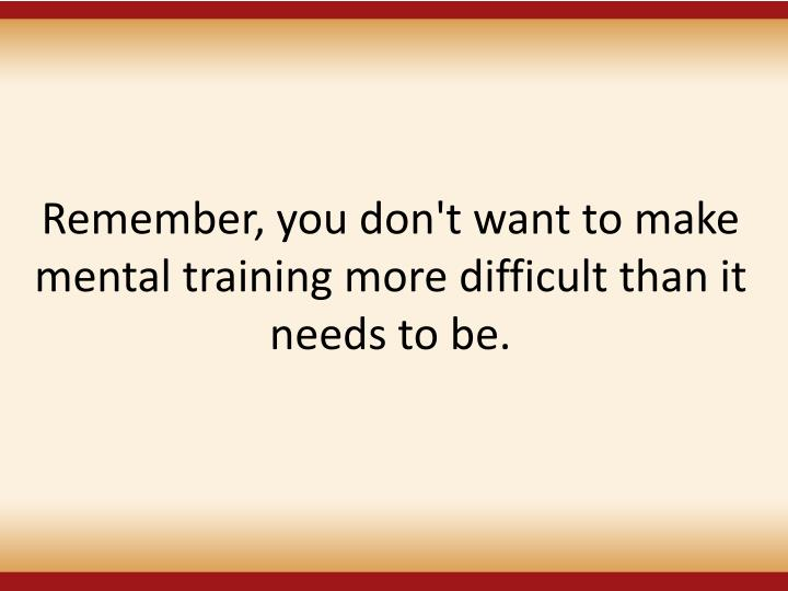 Remember, you don't want to make mental training more difficult than it needs to be.
