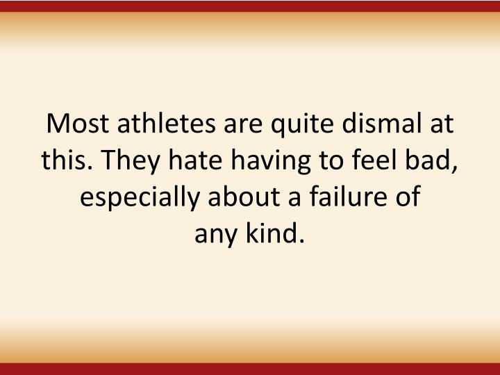 Most athletes are quite dismal at this. They hate having to feel bad, especially about a failure of