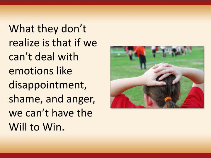What they don't realize is that if we can't deal with emotions like disappointment, shame, and anger, we can't have the Will to Win.