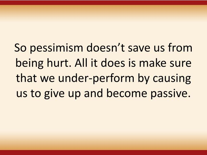 So pessimism doesn't save us from being hurt. All it does is make sure that we under-perform by causing us to give up and become passive.