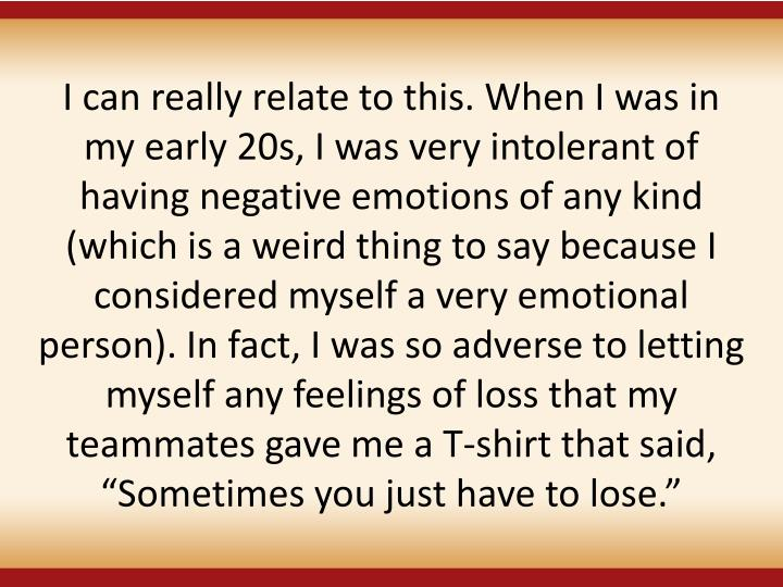 """I can really relate to this. When I was in my early 20s, I was very intolerant of having negative emotions of any kind (which is a weird thing to say because I considered myself a very emotional person). In fact, I was so adverse to letting myself any feelings of loss that my teammates gave me a T-shirt that said, """"Sometimes you just have to lose."""""""