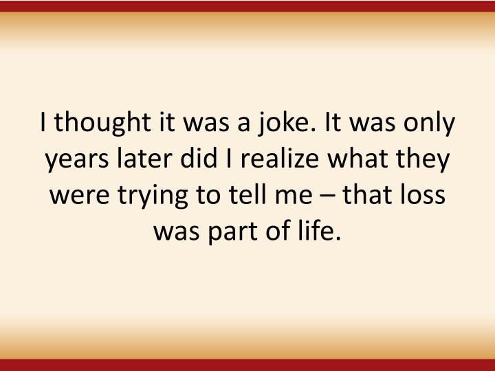 I thought it was a joke. It was only years later did I realize what they were trying to tell me – that loss was part of life.