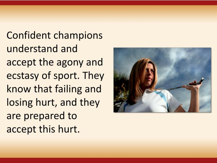 Confident champions understand and accept the agony and ecstasy of sport. They know that failing and losing hurt, and they are prepared to accept this hurt.